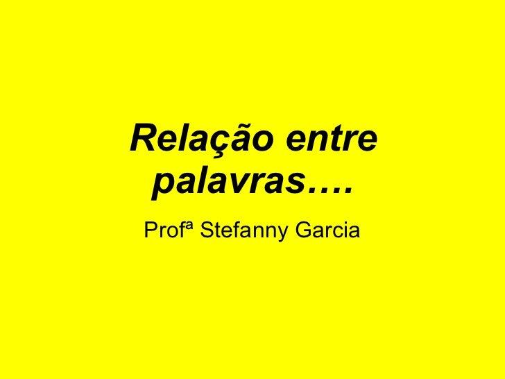 Relação entre palavras…. Profª Stefanny Garcia
