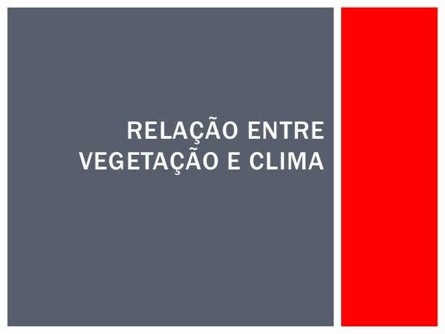 RELAÇÃO ENTRE  VEGETAÇÃO E CLIMA