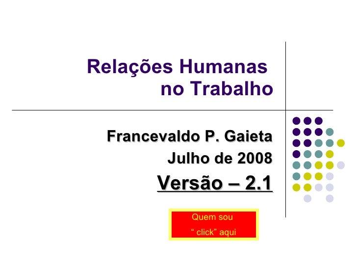 """Relações Humanas  no Trabalho Francevaldo P. Gaieta Julho de 2008 Versão – 2.1 Quem sou  """"  click"""" aqui"""