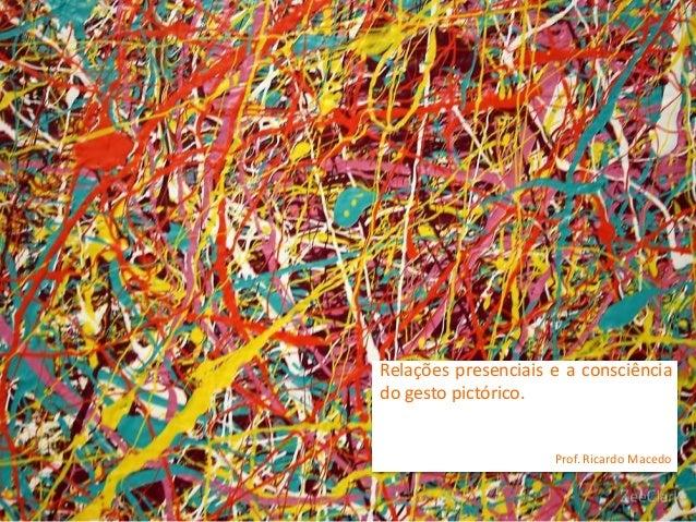 Relações presenciais e a consciência do gesto pictórico. Prof. Ricardo Macedo