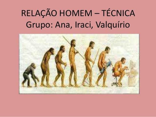 RELAÇÃO HOMEM – TÉCNICA Grupo: Ana, Iraci, Valquírio