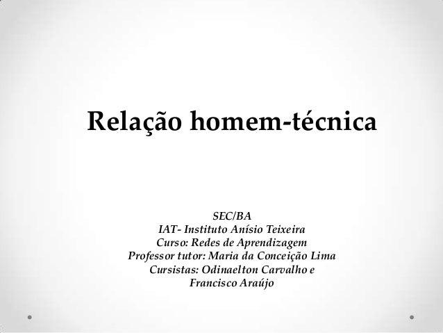 Relação homem-técnica  SEC/BA IAT- Instituto Anísio Teixeira Curso: Redes de Aprendizagem Professor tutor: Maria da Concei...