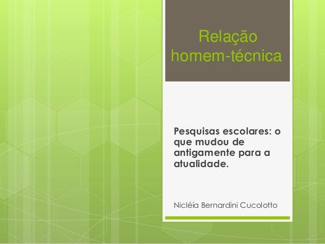 Relação homem-técnica Pesquisas escolares: o que mudou de antigamente para a atualidade. Nicléia Bernardini Cucolotto