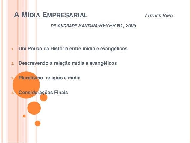 A MÍDIA EMPRESARIAL LUTHER KING DE ANDRADE SANTANA-REVER N1, 2005 1. Um Pouco da História entre mídia e evangélicos 2. Des...