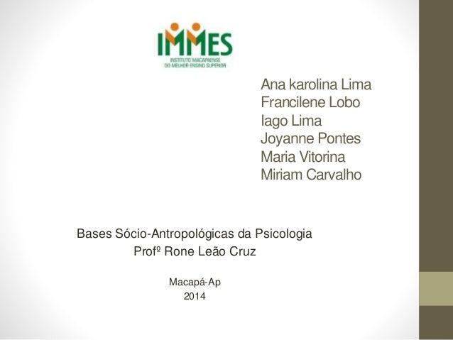 Ana karolina Lima Francilene Lobo Iago Lima Joyanne Pontes Maria Vitorina Miriam Carvalho Bases Sócio-Antropológicas da Ps...