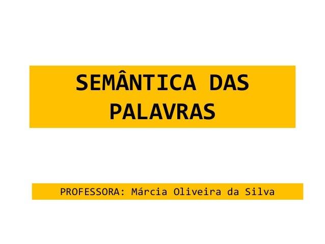 SEMÂNTICA DAS  PALAVRAS  PROFESSORA: Márcia Oliveira da Silva