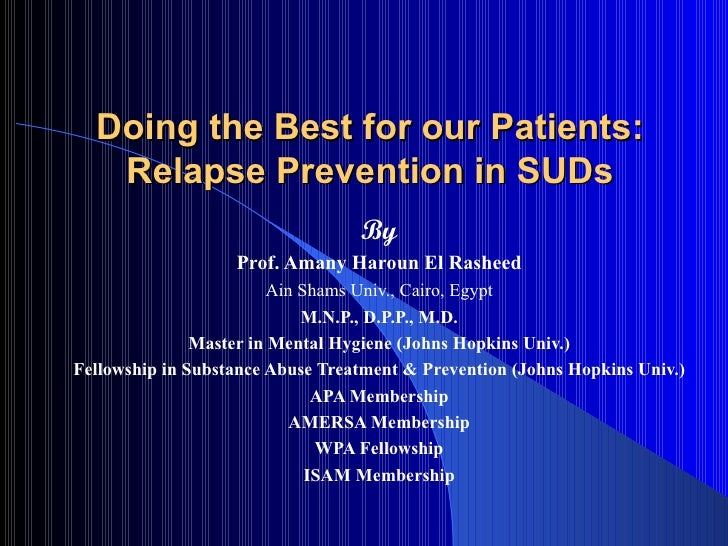 Doing the Best for our Patients: Relapse Prevention in SUDs By Prof. Amany Haroun El Rasheed Ain Shams Univ., Cairo, Egypt...