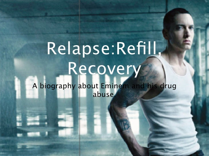 Relapse:Refill,     RecoveryA biography about Eminem and his drug               abuse.