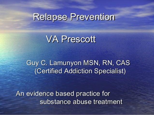 Relapse PreventionRelapse Prevention VA PrescottVA Prescott Guy C. Lamunyon MSN, RN, CASGuy C. Lamunyon MSN, RN, CAS (Cert...