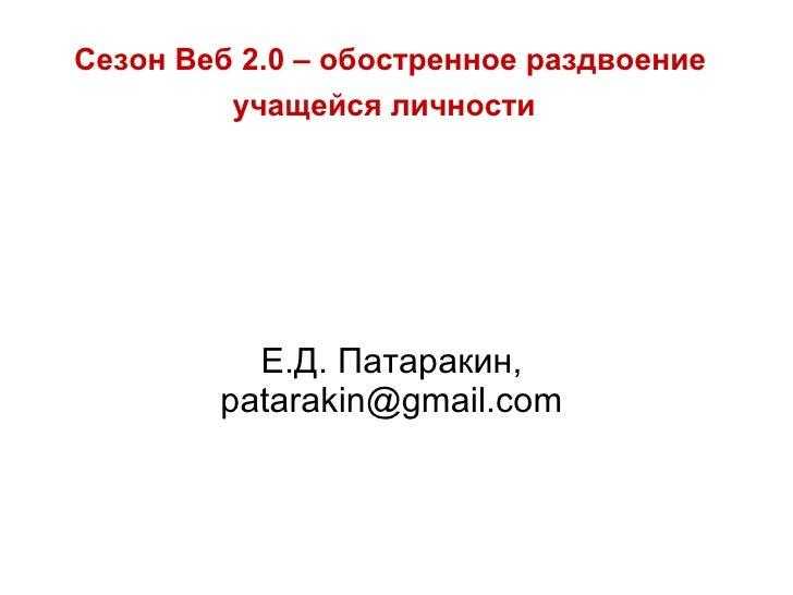 Сезон Веб 2.0 – обостренное раздвоение учащейся личности   Е.Д. Патаракин,  patarakin@gmail.com