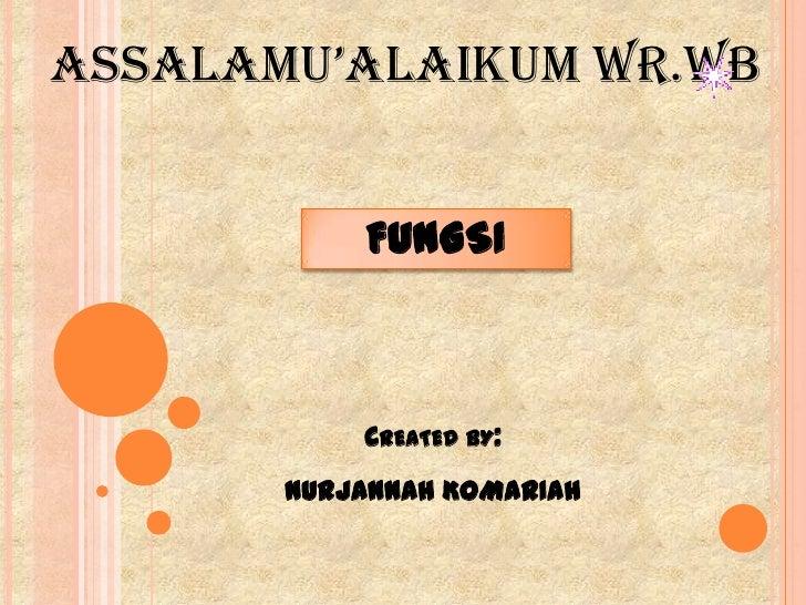 AssAlAmu'AlAikum wr.wb           FUNGSI           CREATED BY:       NURJANNAH KOMARIAH