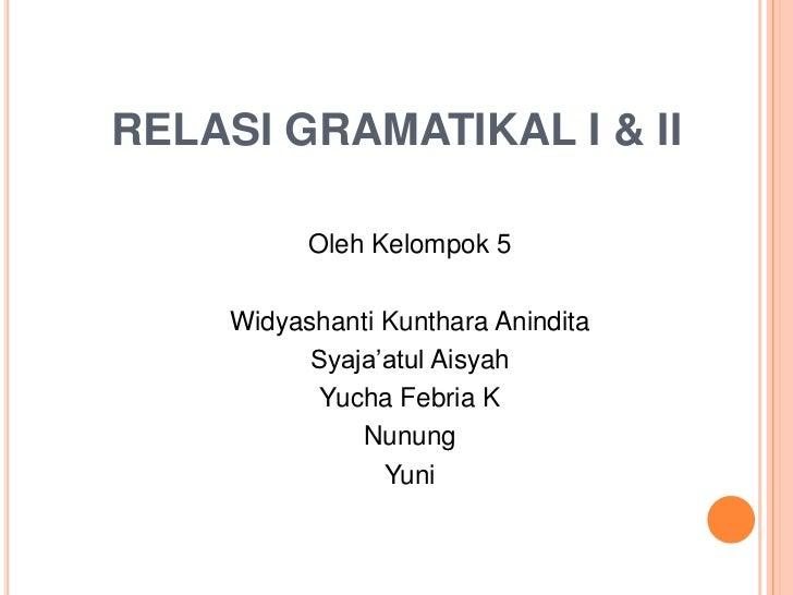 RELASI GRAMATIKAL I & II          Oleh Kelompok 5    Widyashanti Kunthara Anindita          Syaja'atul Aisyah           Yu...