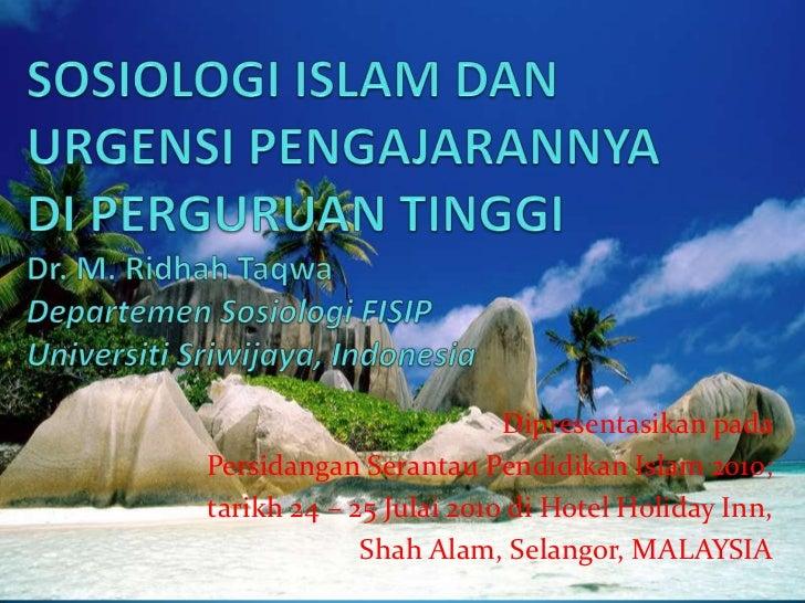 SOSIOLOGI ISLAM DAN URGENSI PENGAJARANNYA DI PERGURUAN TINGGIDr. M. RidhahTaqwaDepartemenSosiologi FISIPUniversitiSriwijay...