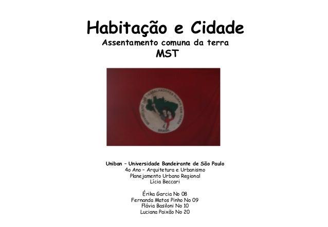 Habitação e Cidade Assentamento comuna da terra MST Uniban – Universidade Bandeirante de São Paulo 4o Ano – Arquitetura e ...