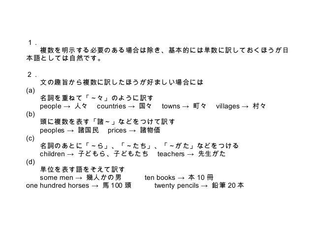 1.  複数を明示する必要のある場合は除き、基本的には単数に訳しておくほうが日 本語としては自然です。 2. (a) (b) (c) (d)  文の趣旨から複数に訳したほうが好ましい場合には 名詞を重ねて「~々」のように訳す people → ...
