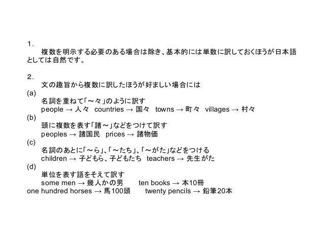 1. 複数を明示する必要のある場合は除き、基本的には単数に訳しておくほうが日本語 としては自然です。 2. 文の趣旨から複数に訳したほうが好ましい場合には (a) 名詞を重ねて「~々」のように訳す people → 人々 countries →...