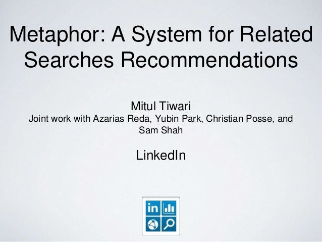 Metaphor: A System for Related Searches Recommendations Mitul Tiwari Joint work with Azarias Reda, Yubin Park, Christian P...