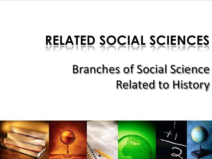RELATED SOCIAL SCIENCES   Branches of Social Science          Related to History