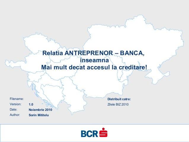 Filename: Version: Date: Author: Relatia ANTREPRENOR – BANCA, inseamna Mai mult decat accesul la creditare! 1.0 Noiembrie ...