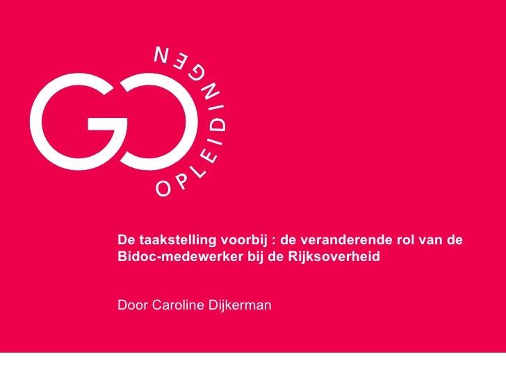 De taakstelling voorbij : de veranderende rol van de Bidoc-medewerker bij de Rijksoverheid Door Caroline Dijkerman