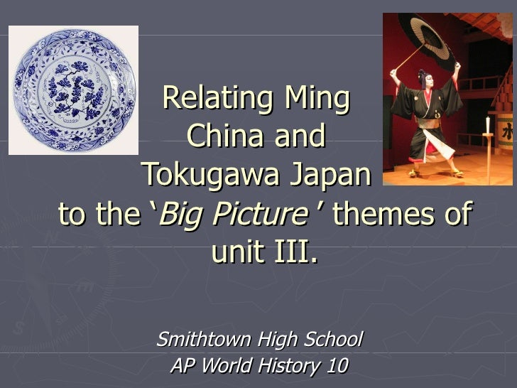 Relating Ming China and Tokugawa Japan Smithtown High School AP World History 10 to the ' Big Picture  ' themes of unit III.