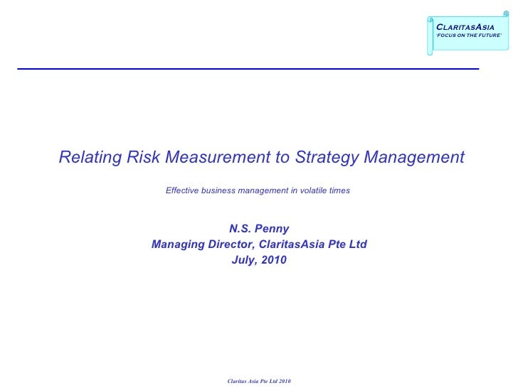 Relating Risk Measurement to Strategy Management Effective business management in volatile times  N.S. Penny Managing ...