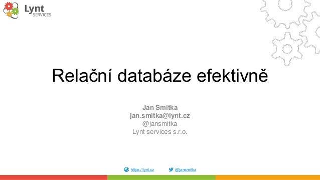 https://lynt.cz @jansmitka Relační databáze efektivně Jan Smitka jan.smitka@lynt.cz @jansmitka Lynt services s.r.o.