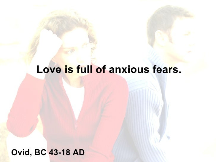 Love is full of anxious fears. Ovid, BC 43-18 AD