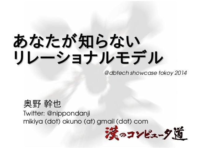 あなたが知らない リレーショナルモデル @dbtech showcase tokoy 2014  奥野 幹也  Twitter: @nippondanji  mikiya (dot) okuno (at) gmail (dot) com