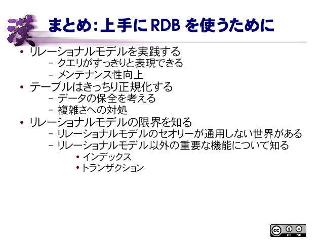 まとめ:上手に RDB を使うために ● リレーショナルモデルを実践する – クエリがすっきりと表現できる – メンテナンス性向上 ● テーブルはきっちり正規化する – データの保全を考える – 複雑さへの対処 ● リレーショナルモデルの限界を...