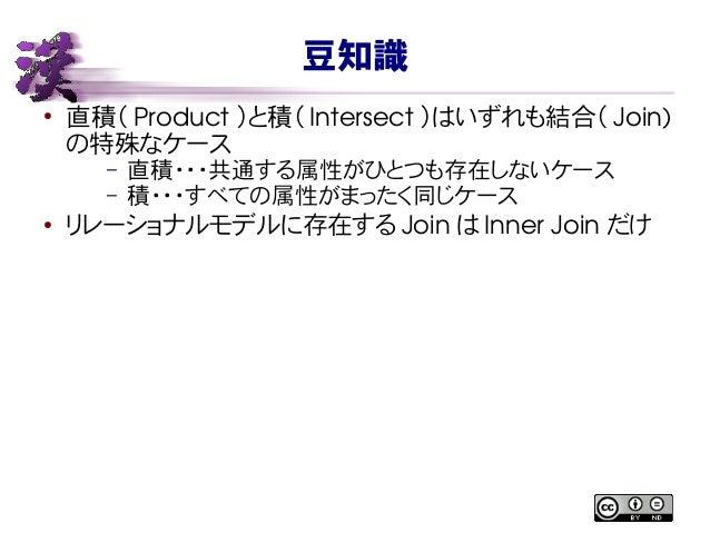 豆知識 ● 直積( Product )と積( Intersect )はいずれも結合( Join) の特殊なケース – 直積・・・共通する属性がひとつも存在しないケース – 積・・・すべての属性がまったく同じケース ● リレーショナルモデルに存在...