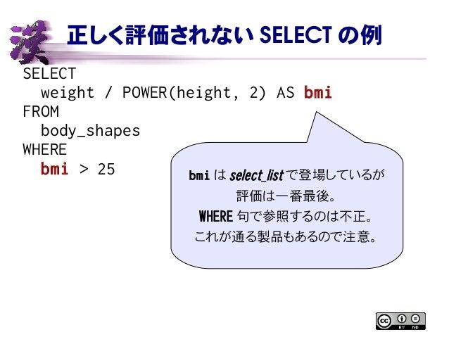 正しく評価されない SELECT の例 SELECT weight / POWER(height, 2) AS bmi FROM body_shapes WHERE bmi > 25 bmi は select_list で登場しているが 評価は...