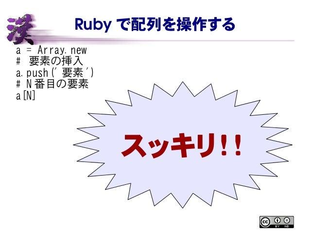 Ruby で配列を操作する a = Array.new # 要素の挿入 a.push(' 要素 ') # N 番目の要素 a[N] スッキリ!!