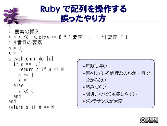 """Ruby で配列を操作する 誤ったやり方 a = '' # 要素の挿入 a = a << (a.size == 0 ? ' 要素 ' : """",#{ 要素 }"""") # N 番目の要素 n = 0 s = '' a.each_char do  c ..."""