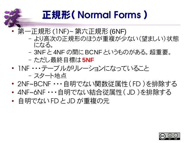 正規形( NormalForms ) ● 第一正規形 (1NF)~ 第六正規形 (6NF) – より高次の正規形のほうが重複が少ない(望ましい)状態 になる。 – 3NF と 4NF の間に BCNF というものがある。超重要。 – ただし最...