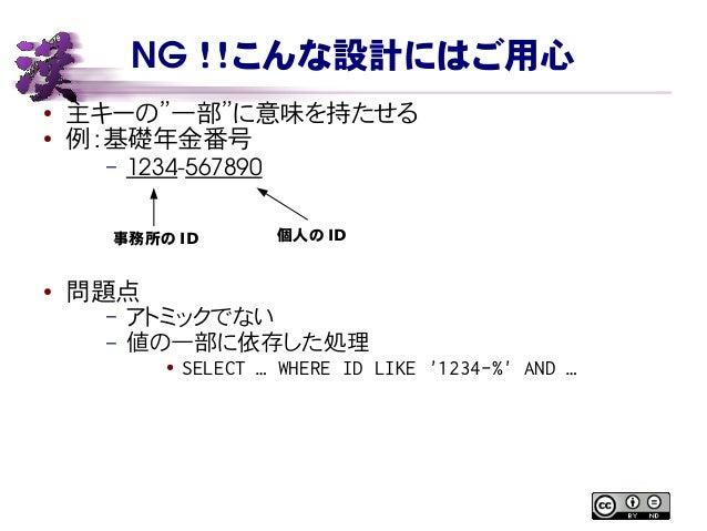 """NG !!こんな設計にはご用心 ● 主キーの""""一部""""に意味を持たせる ● 例:基礎年金番号 – 1234567890 ● 問題点 – アトミックでない – 値の一部に依存した処理 ● SELECT … WHERE ID LIKE '1234-..."""