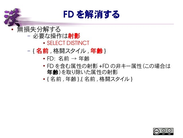 FD を解消する ● 無損失分解する – 必要な操作は射影 ● SELECTDISTINCT – { 名前 , 格闘スタイル , 年齢 } ● FD: 名前 → 年齢 ● FD を含む属性の射影 +FD の非キー属性(この場合は 年齢)を取...