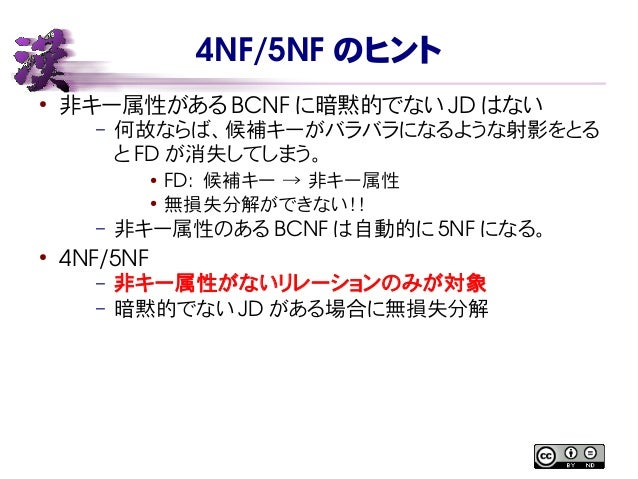 4NF/5NF のヒント ● 非キー属性がある BCNF に暗黙的でない JD はない – 何故ならば、候補キーがバラバラになるような射影をとる と FD が消失してしまう。 ● FD: 候補キー → 非キー属性 ● 無損失分解ができない!!...
