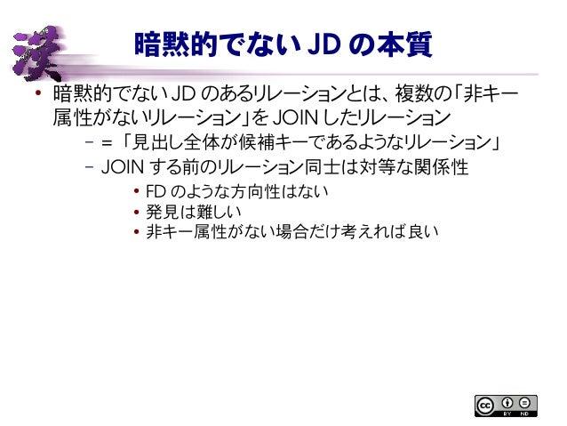 暗黙的でない JD の本質 ● 暗黙的でない JD のあるリレーションとは、複数の「非キー 属性がないリレーション」を JOIN したリレーション – = 「見出し全体が候補キーであるようなリレーション」 – JOIN する前のリレーション同...