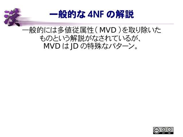 一般的な 4NF の解説 一般的には多値従属性( MVD )を取り除いた ものという解説がなされているが、 MVD は JD の特殊なパターン。