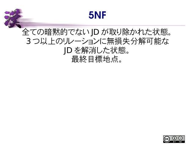 5NF 全ての暗黙的でない JD が取り除かれた状態。 3 つ以上のリレーションに無損失分解可能な JD を解消した状態。 最終目標地点。