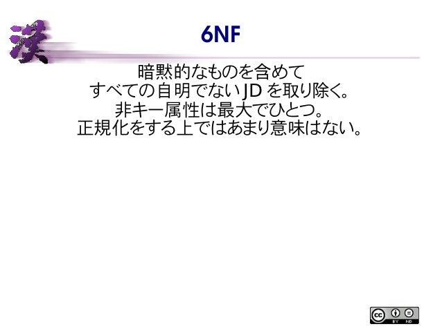 6NF 暗黙的なものを含めて すべての自明でない JD を取り除く。 非キー属性は最大でひとつ。 正規化をする上ではあまり意味はない。