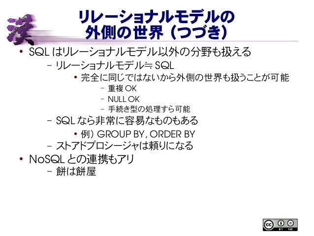 リレーショナルモデルの 外側の世界 (つづき) ● SQL はリレーショナルモデル以外の分野も扱える – リレーショナルモデル≒ SQL ● 完全に同じではないから外側の世界も扱うことが可能 – 重複 OK – NULLOK – 手続き型の処...