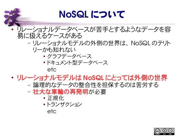 NoSQL について ● リレーショナルデータベースが苦手とするようなデータを容 易に扱えるケースがある – リレーショナルモデルの外側の世界は、 NoSQL のテリト リーかも知れない ● グラフデータベース ● ドキュメント型データベース ...
