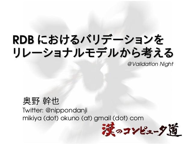 RDBRDB におけるバリデーションをにおけるバリデーションを リレーショナルモデルから考えるリレーショナルモデルから考える 奥野 幹也 Twitter:@nippondanji mikiya(dot)okuno(at)gmail...