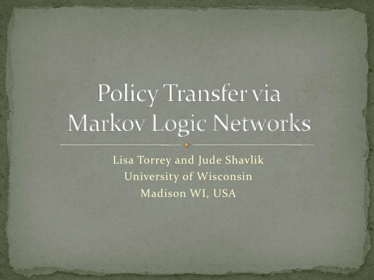 Lisa Torrey and Jude Shavlik<br />University of Wisconsin<br />Madison WI, USA<br />Policy Transfer viaMarkov Logic Networ...