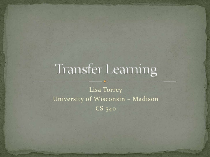 Lisa Torrey<br />University of Wisconsin – Madison<br />CS 540<br />Transfer Learning<br />
