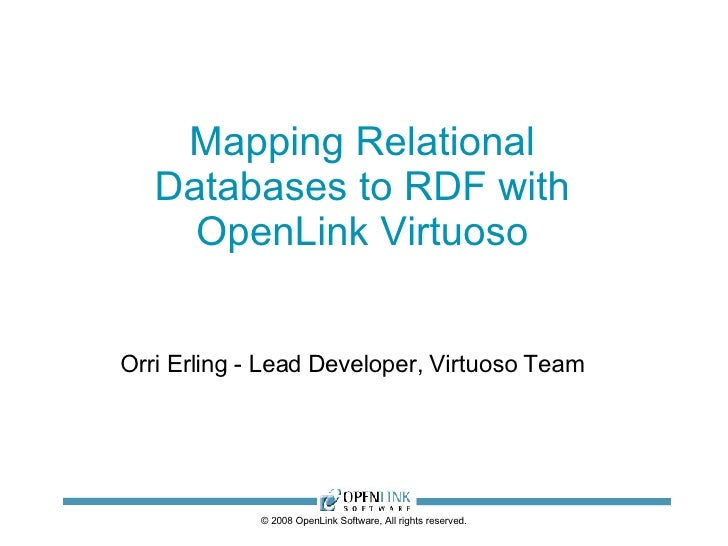 Mapping Relational Databases to RDF with OpenLink Virtuoso © 2008 OpenLink Software, All rights reserved. Orri Erling - Le...