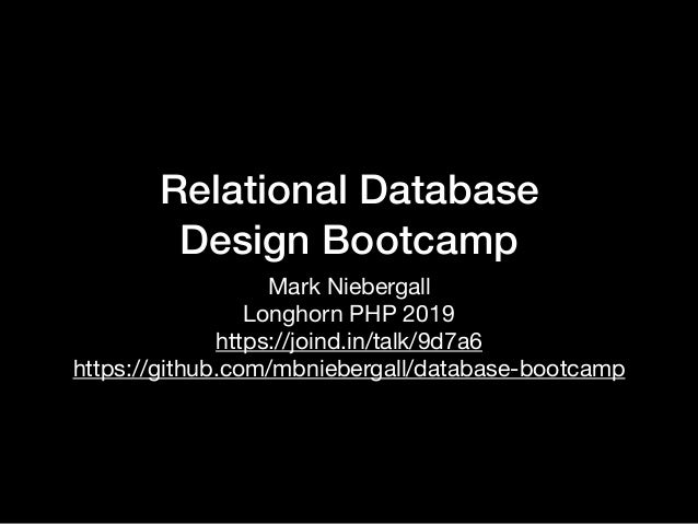 Relational Database Design Bootcamp Mark Niebergall  Longhorn PHP 2019 https://joind.in/talk/9d7a6  https://github.com/m...