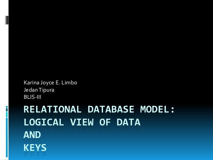 Karina Joyce E. LimboJedan TipuraBLIS-IIIRELATIONAL DATABASE MODEL:LOGICAL VIEW OF DATAANDKEYS